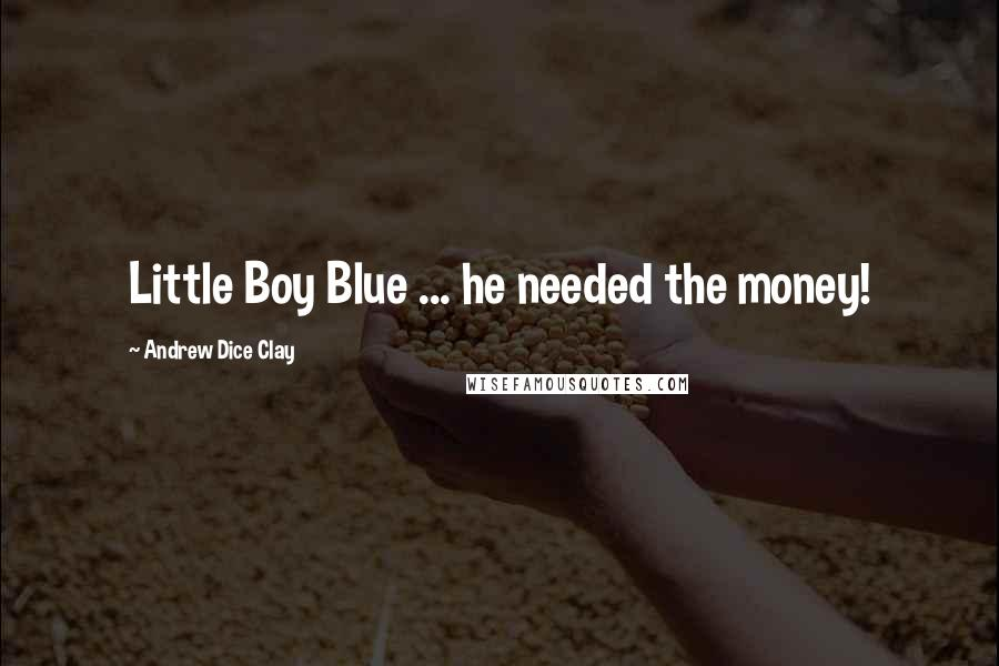 Andrew Dice Clay quotes: Little Boy Blue ... he needed the money!