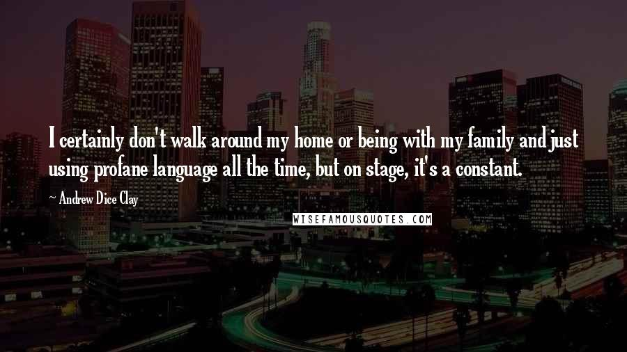 Andrew Dice Clay quotes: I certainly don't walk around my home or being with my family and just using profane language all the time, but on stage, it's a constant.