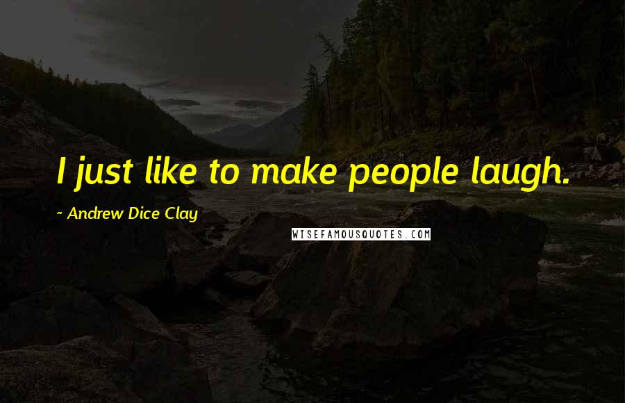 Andrew Dice Clay quotes: I just like to make people laugh.