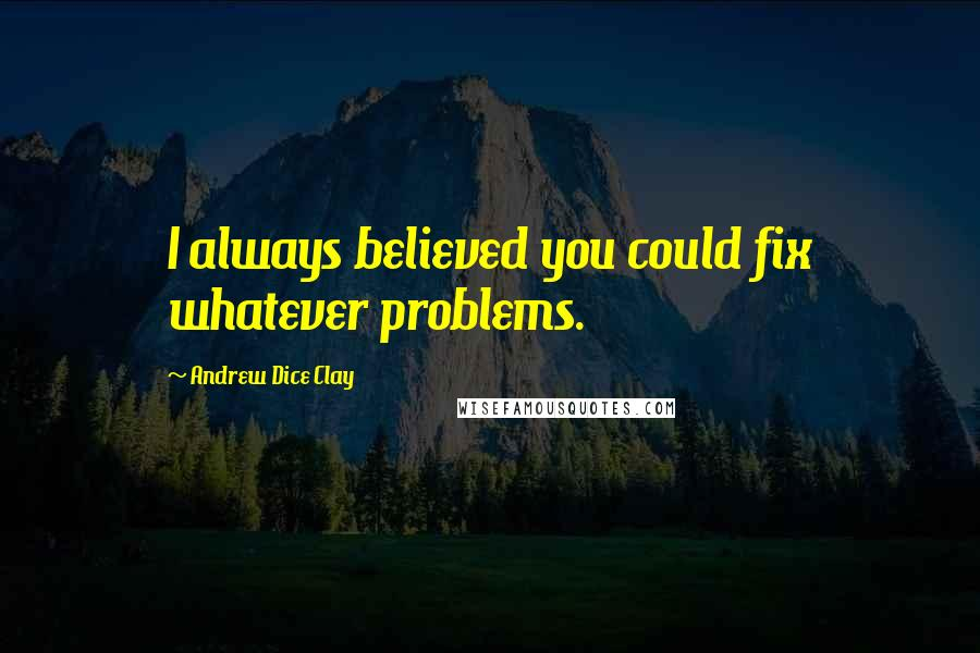 Andrew Dice Clay quotes: I always believed you could fix whatever problems.