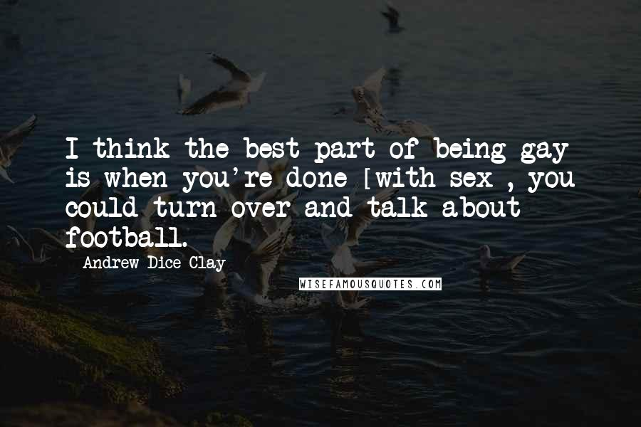 Andrew Dice Clay quotes: I think the best part of being gay is when you're done [with sex], you could turn over and talk about football.