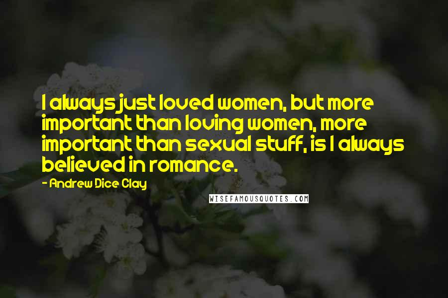 Andrew Dice Clay quotes: I always just loved women, but more important than loving women, more important than sexual stuff, is I always believed in romance.