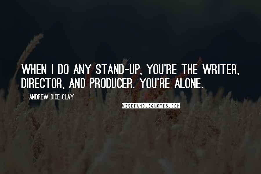 Andrew Dice Clay quotes: When I do any stand-up, you're the writer, director, and producer. You're alone.