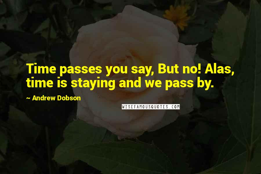 Andrew Dobson quotes: Time passes you say, But no! Alas, time is staying and we pass by.
