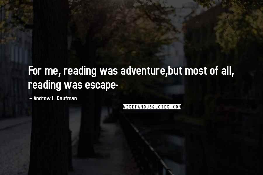 Andrew E. Kaufman quotes: For me, reading was adventure,but most of all, reading was escape-