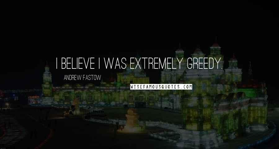 Andrew Fastow quotes: I believe I was extremely greedy.