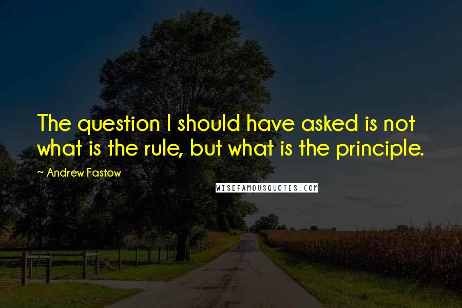 Andrew Fastow quotes: The question I should have asked is not what is the rule, but what is the principle.