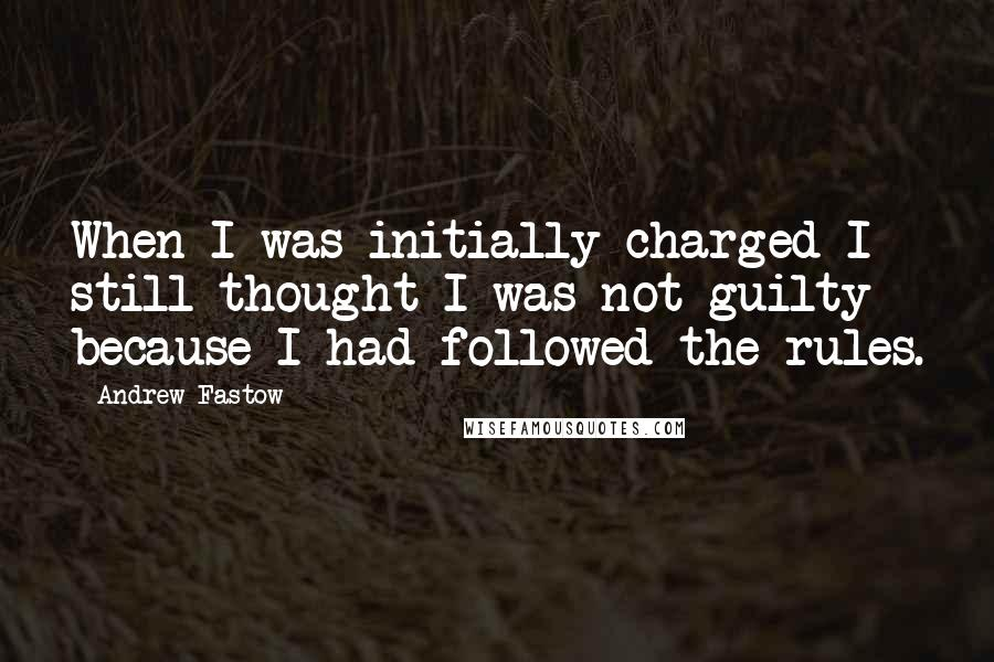 Andrew Fastow quotes: When I was initially charged I still thought I was not guilty because I had followed the rules.