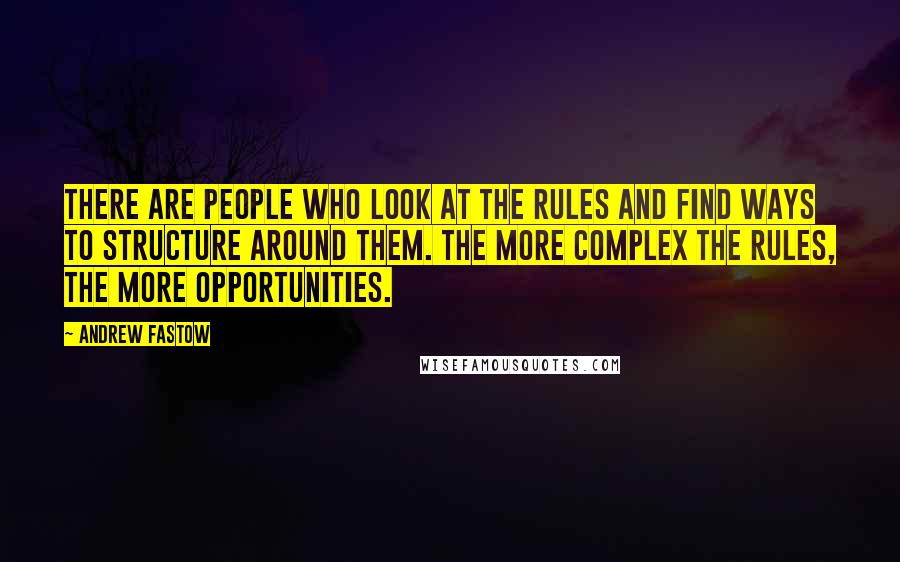 Andrew Fastow quotes: There are people who look at the rules and find ways to structure around them. The more complex the rules, the more opportunities.