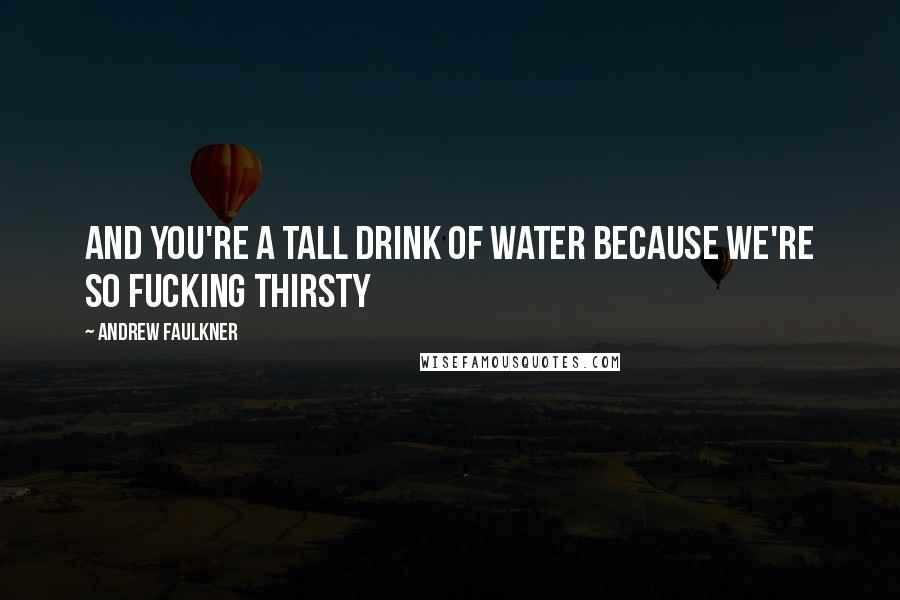 Andrew Faulkner quotes: And you're a tall drink of water because we're so fucking thirsty