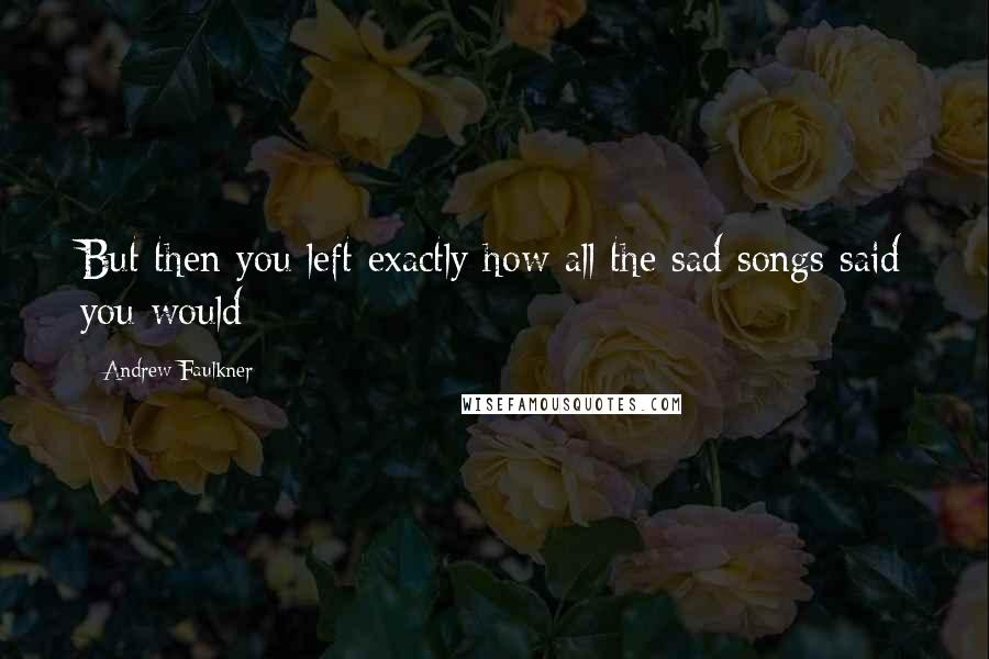 Andrew Faulkner quotes: But then you left exactly how all the sad songs said you would