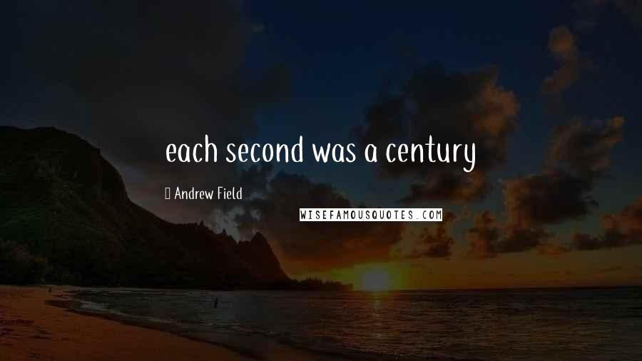 Andrew Field quotes: each second was a century