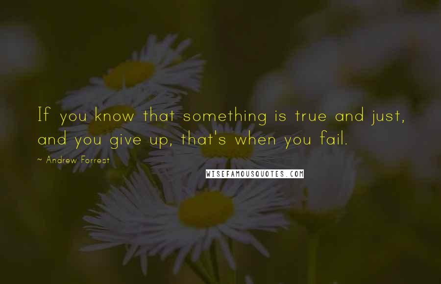 Andrew Forrest quotes: If you know that something is true and just, and you give up, that's when you fail.