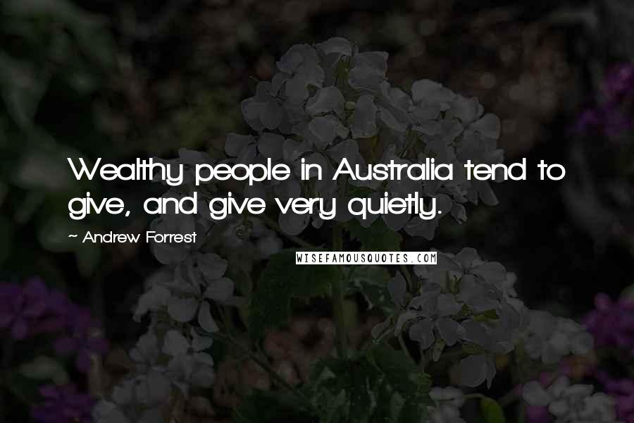 Andrew Forrest quotes: Wealthy people in Australia tend to give, and give very quietly.