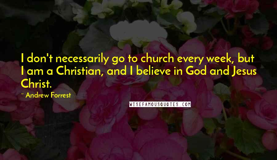 Andrew Forrest quotes: I don't necessarily go to church every week, but I am a Christian, and I believe in God and Jesus Christ.