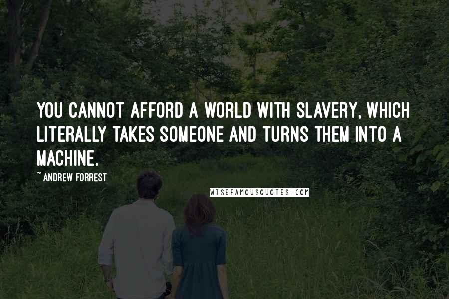 Andrew Forrest quotes: You cannot afford a world with slavery, which literally takes someone and turns them into a machine.