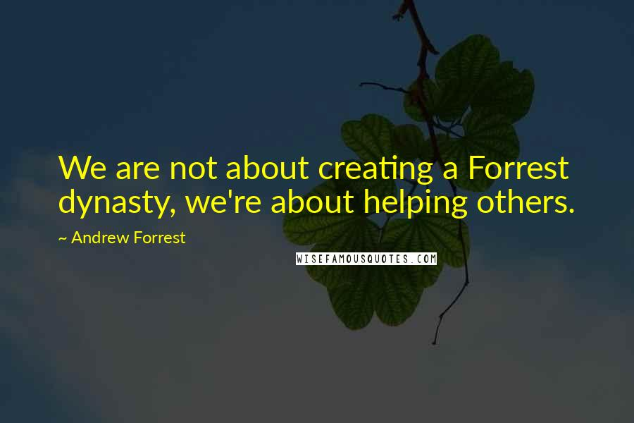 Andrew Forrest quotes: We are not about creating a Forrest dynasty, we're about helping others.