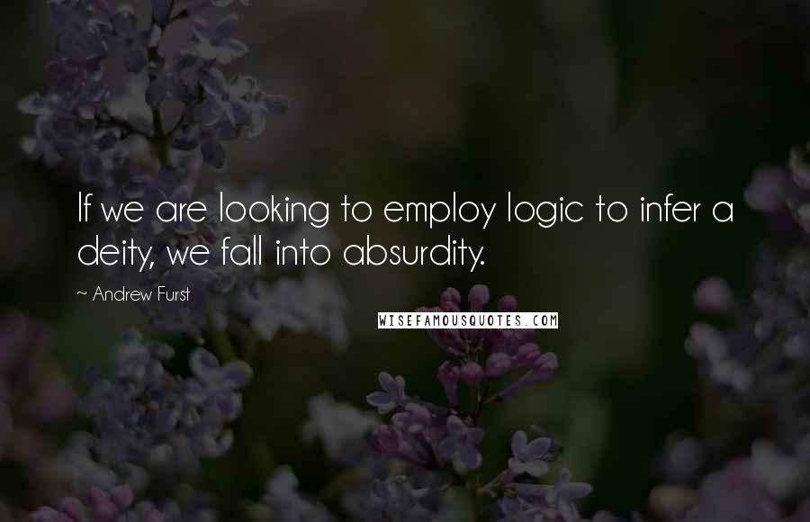 Andrew Furst quotes: If we are looking to employ logic to infer a deity, we fall into absurdity.