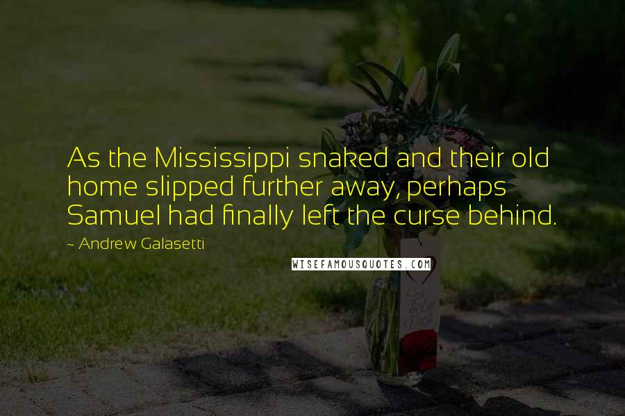 Andrew Galasetti quotes: As the Mississippi snaked and their old home slipped further away, perhaps Samuel had finally left the curse behind.