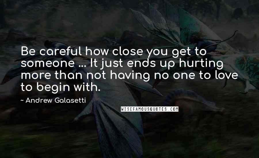 Andrew Galasetti quotes: Be careful how close you get to someone ... It just ends up hurting more than not having no one to love to begin with.
