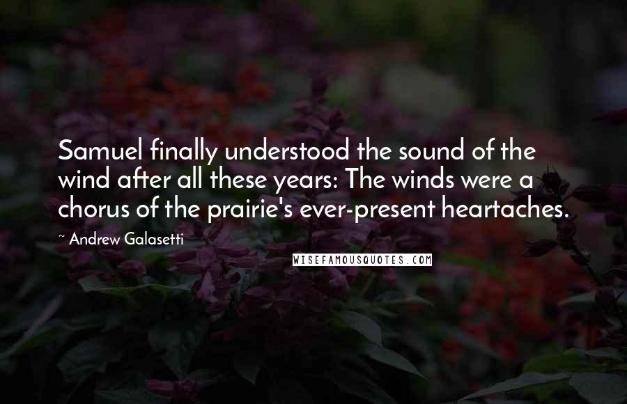 Andrew Galasetti quotes: Samuel finally understood the sound of the wind after all these years: The winds were a chorus of the prairie's ever-present heartaches.
