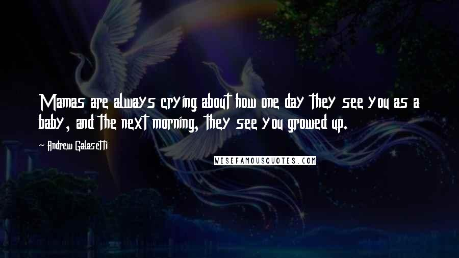Andrew Galasetti quotes: Mamas are always crying about how one day they see you as a baby, and the next morning, they see you growed up.