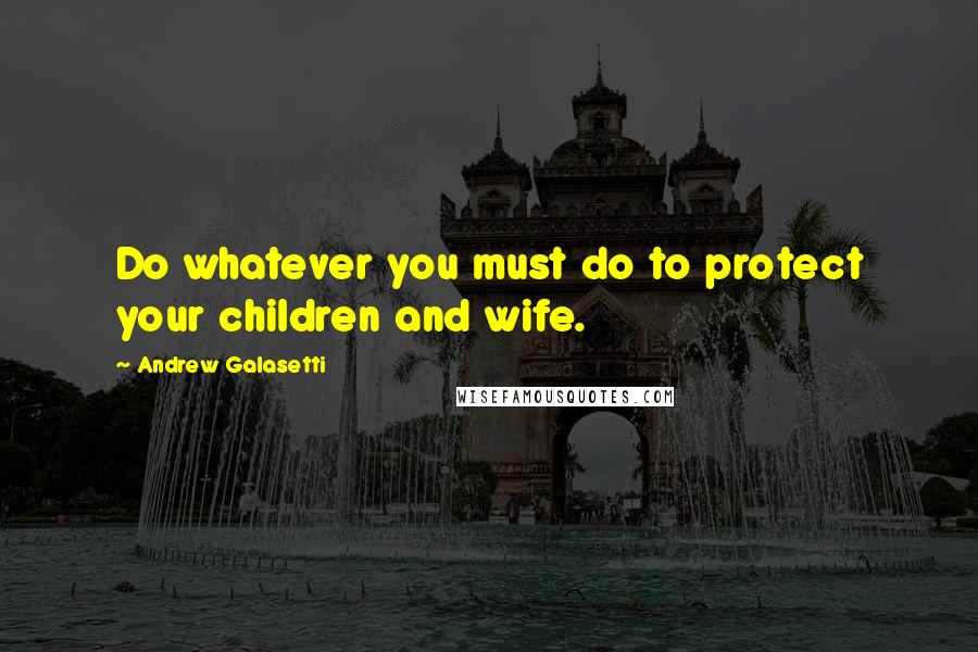 Andrew Galasetti quotes: Do whatever you must do to protect your children and wife.