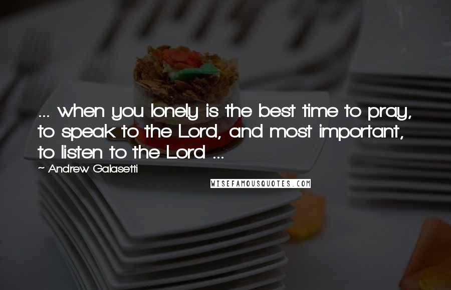 Andrew Galasetti quotes: ... when you lonely is the best time to pray, to speak to the Lord, and most important, to listen to the Lord ...
