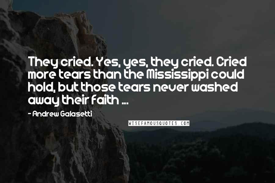 Andrew Galasetti quotes: They cried. Yes, yes, they cried. Cried more tears than the Mississippi could hold, but those tears never washed away their faith ...