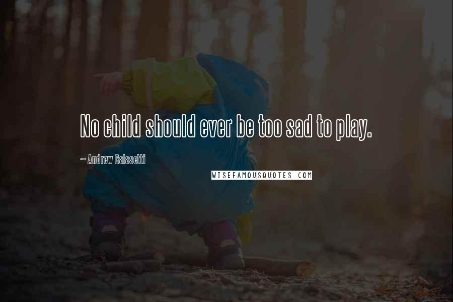 Andrew Galasetti quotes: No child should ever be too sad to play.