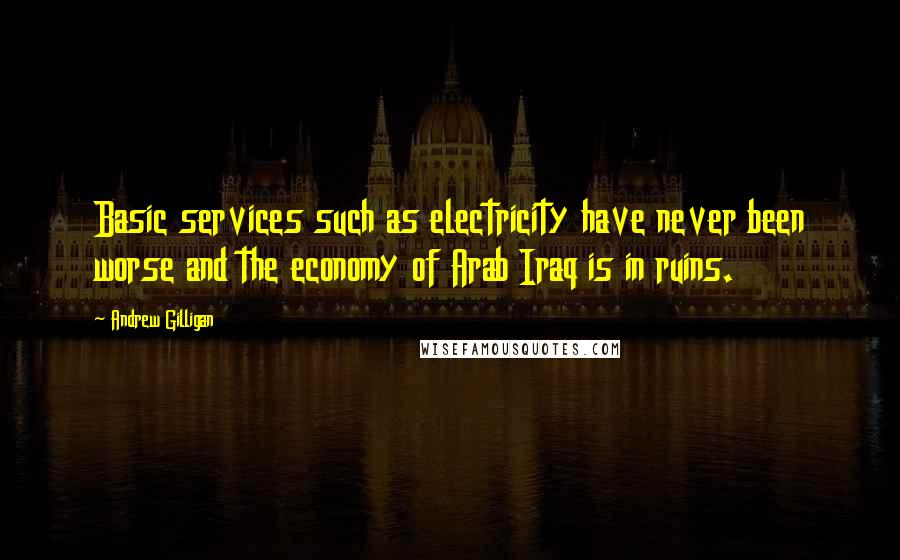 Andrew Gilligan quotes: Basic services such as electricity have never been worse and the economy of Arab Iraq is in ruins.