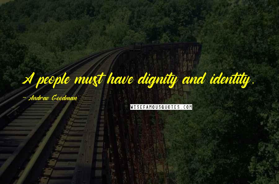 Andrew Goodman quotes: A people must have dignity and identity.