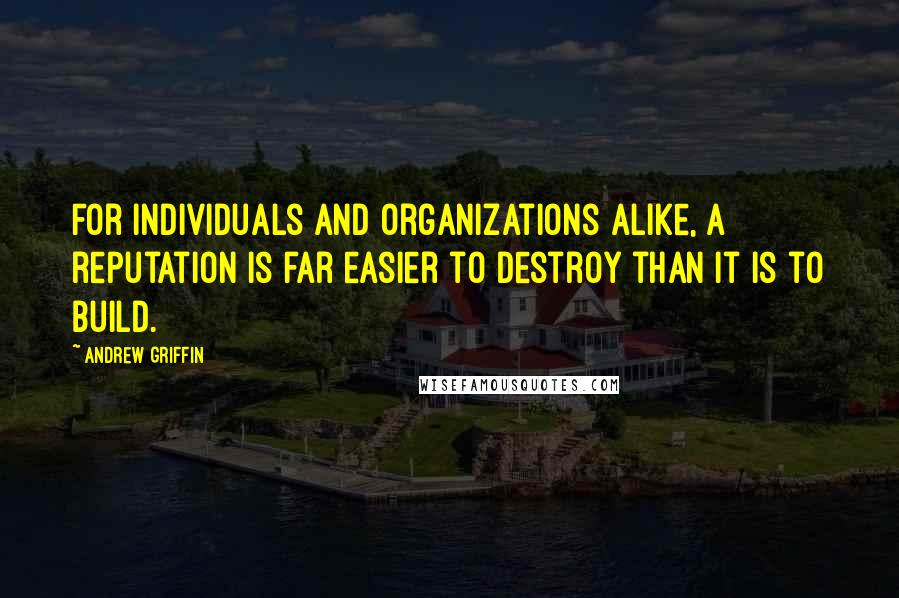 Andrew Griffin quotes: For individuals and organizations alike, a reputation is far easier to destroy than it is to build.