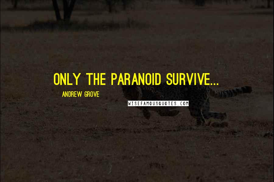 Andrew Grove quotes: Only the Paranoid Survive...