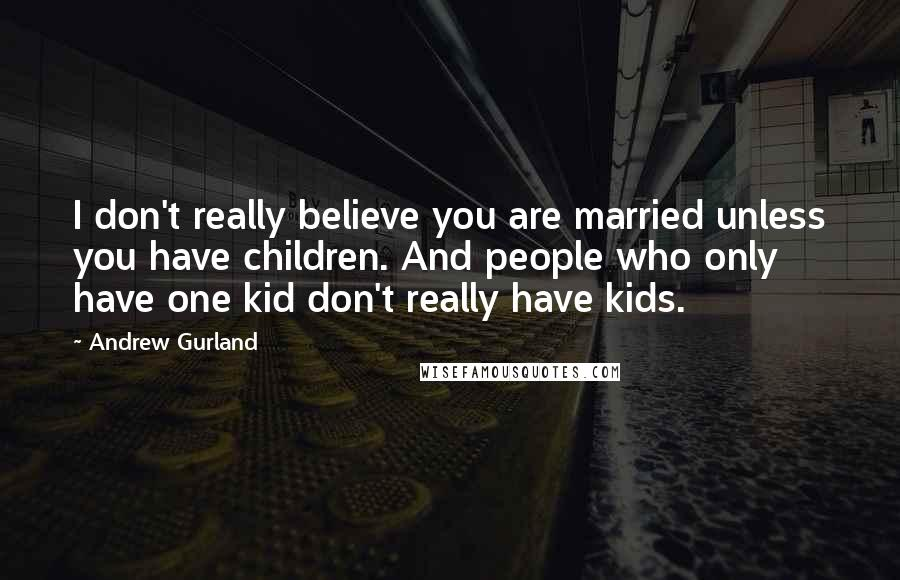 Andrew Gurland quotes: I don't really believe you are married unless you have children. And people who only have one kid don't really have kids.