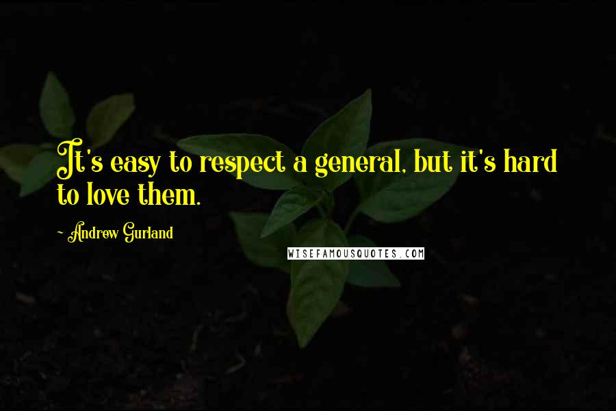 Andrew Gurland quotes: It's easy to respect a general, but it's hard to love them.
