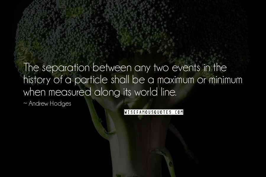 Andrew Hodges quotes: The separation between any two events in the history of a particle shall be a maximum or minimum when measured along its world line.