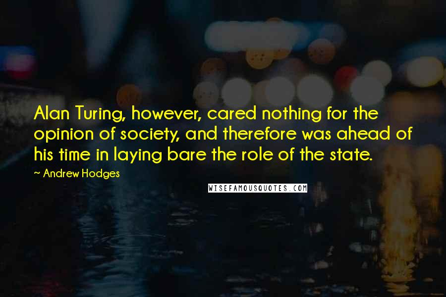 Andrew Hodges quotes: Alan Turing, however, cared nothing for the opinion of society, and therefore was ahead of his time in laying bare the role of the state.