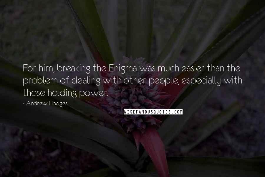 Andrew Hodges quotes: For him, breaking the Enigma was much easier than the problem of dealing with other people, especially with those holding power.