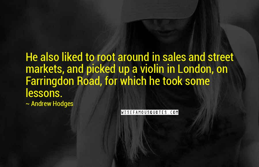 Andrew Hodges quotes: He also liked to root around in sales and street markets, and picked up a violin in London, on Farringdon Road, for which he took some lessons.