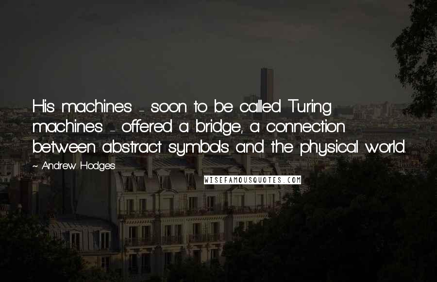 Andrew Hodges quotes: His machines - soon to be called Turing machines - offered a bridge, a connection between abstract symbols and the physical world.