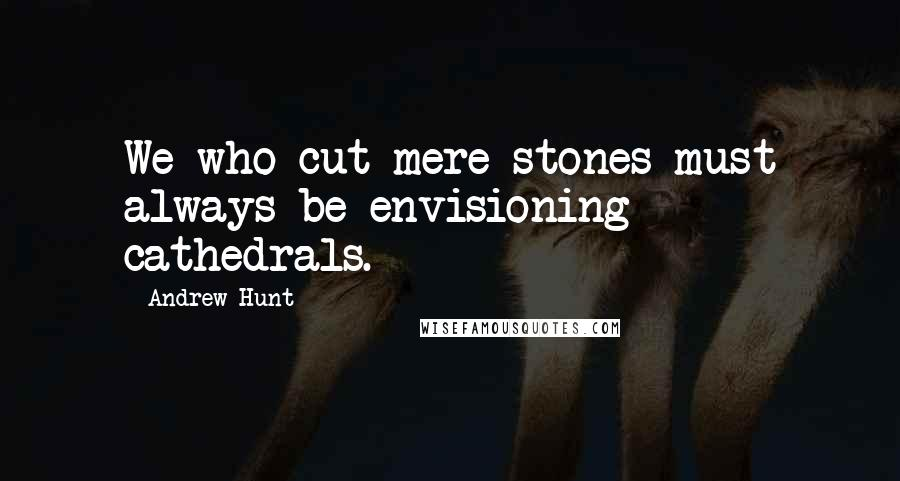 Andrew Hunt quotes: We who cut mere stones must always be envisioning cathedrals.