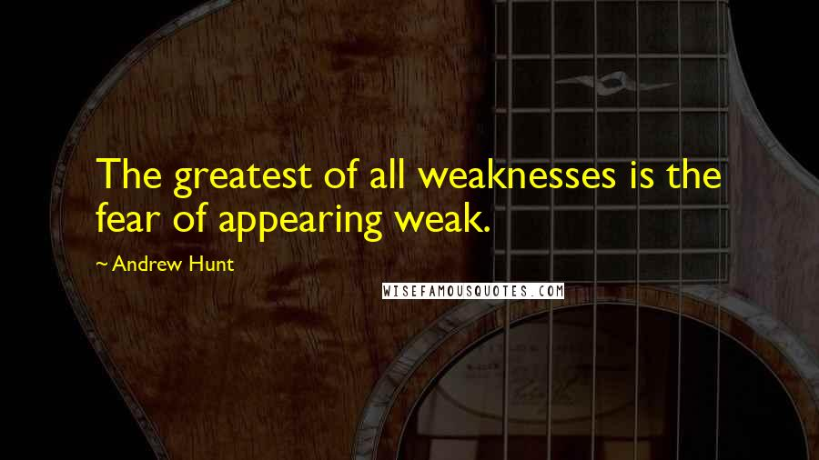 Andrew Hunt quotes: The greatest of all weaknesses is the fear of appearing weak.