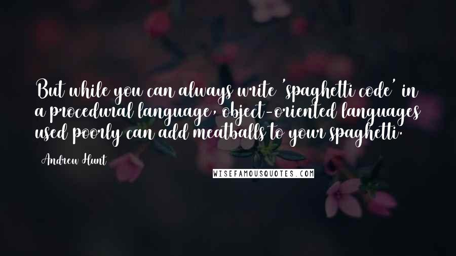 Andrew Hunt quotes: But while you can always write 'spaghetti code' in a procedural language, object-oriented languages used poorly can add meatballs to your spaghetti.