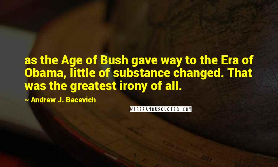 Andrew J. Bacevich quotes: as the Age of Bush gave way to the Era of Obama, little of substance changed. That was the greatest irony of all.