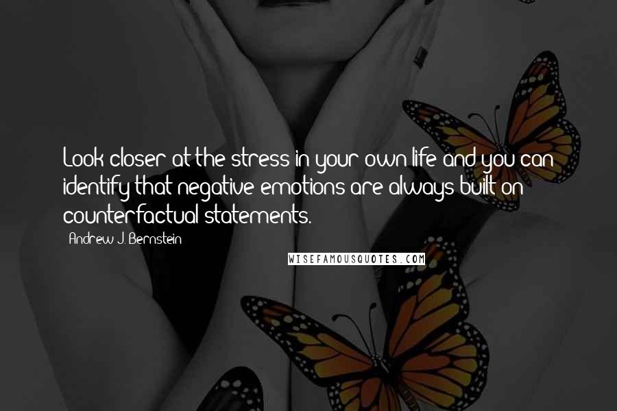 Andrew J. Bernstein quotes: Look closer at the stress in your own life and you can identify that negative emotions are always built on counterfactual statements.