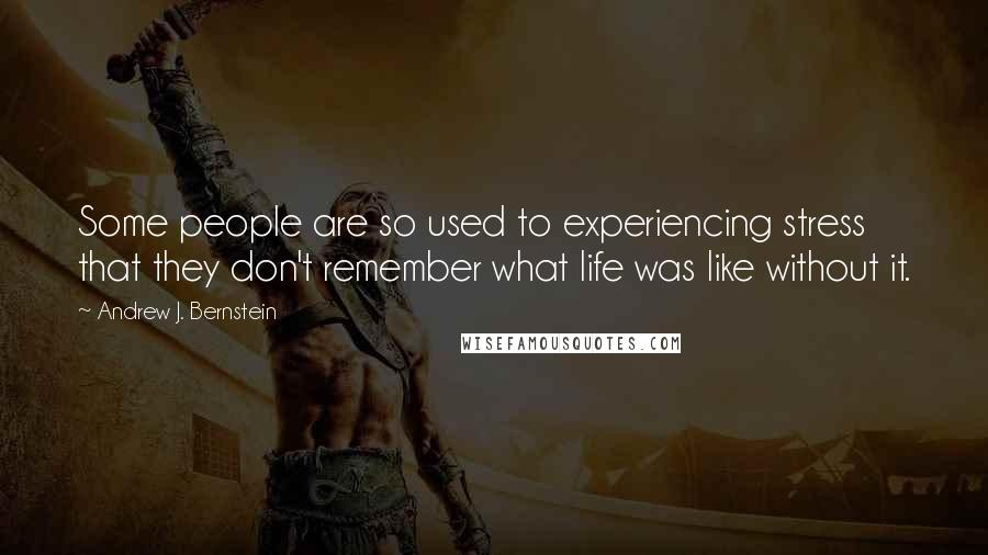 Andrew J. Bernstein quotes: Some people are so used to experiencing stress that they don't remember what life was like without it.