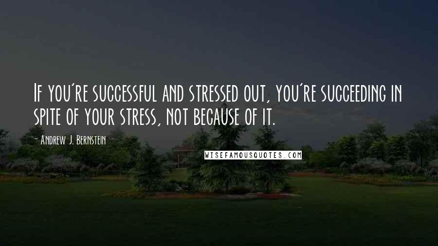 Andrew J. Bernstein quotes: If you're successful and stressed out, you're succeeding in spite of your stress, not because of it.