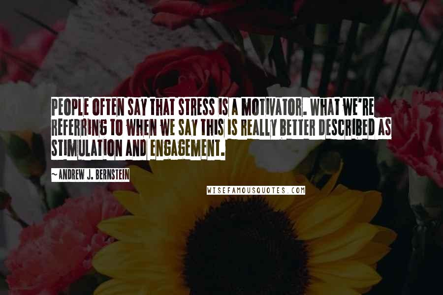 Andrew J. Bernstein quotes: People often say that stress is a motivator. What we're referring to when we say this is really better described as stimulation and engagement.