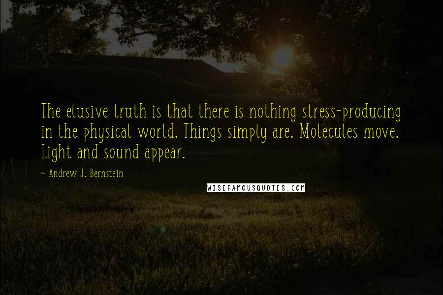 Andrew J. Bernstein quotes: The elusive truth is that there is nothing stress-producing in the physical world. Things simply are. Molecules move. Light and sound appear.